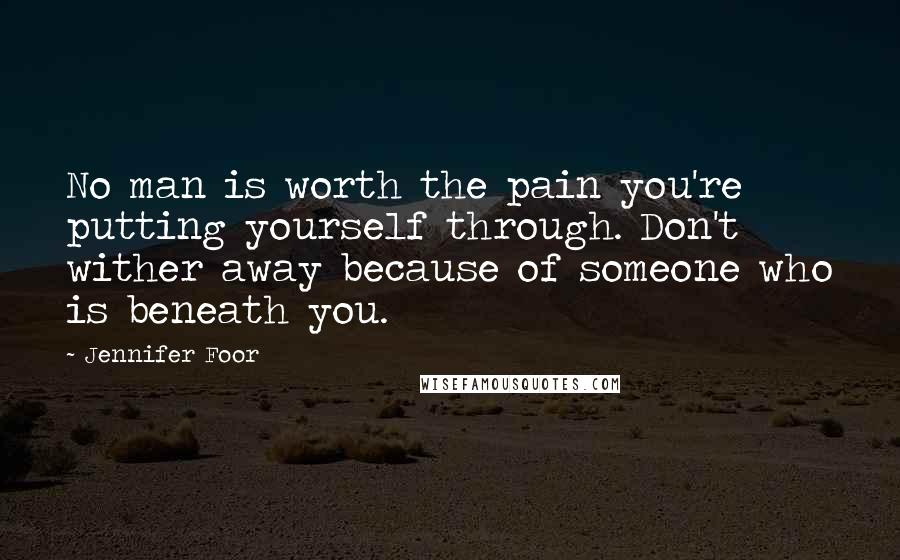 Jennifer Foor quotes: No man is worth the pain you're putting yourself through. Don't wither away because of someone who is beneath you.