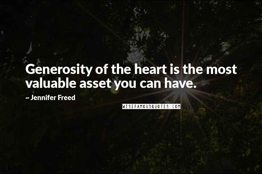 Jennifer Freed quotes: Generosity of the heart is the most valuable asset you can have.