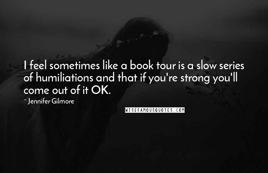 Jennifer Gilmore quotes: I feel sometimes like a book tour is a slow series of humiliations and that if you're strong you'll come out of it OK.