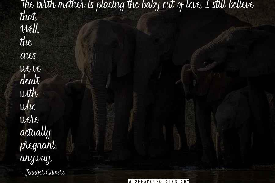 Jennifer Gilmore quotes: The birth mother is placing the baby out of love. I still believe that. Well, the ones we've dealt with who were actually pregnant, anyway.