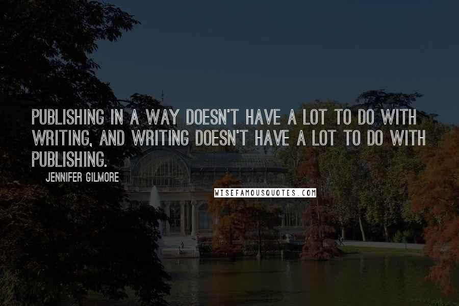 Jennifer Gilmore quotes: Publishing in a way doesn't have a lot to do with writing, and writing doesn't have a lot to do with publishing.