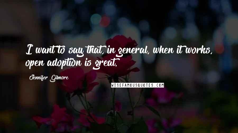 Jennifer Gilmore quotes: I want to say that, in general, when it works, open adoption is great.