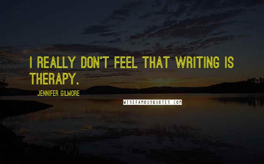Jennifer Gilmore quotes: I really don't feel that writing is therapy.