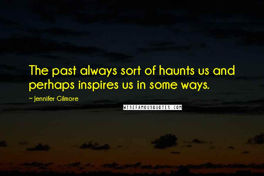 Jennifer Gilmore quotes: The past always sort of haunts us and perhaps inspires us in some ways.
