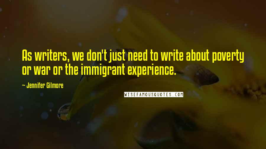Jennifer Gilmore quotes: As writers, we don't just need to write about poverty or war or the immigrant experience.