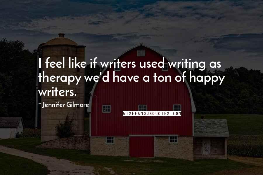 Jennifer Gilmore quotes: I feel like if writers used writing as therapy we'd have a ton of happy writers.