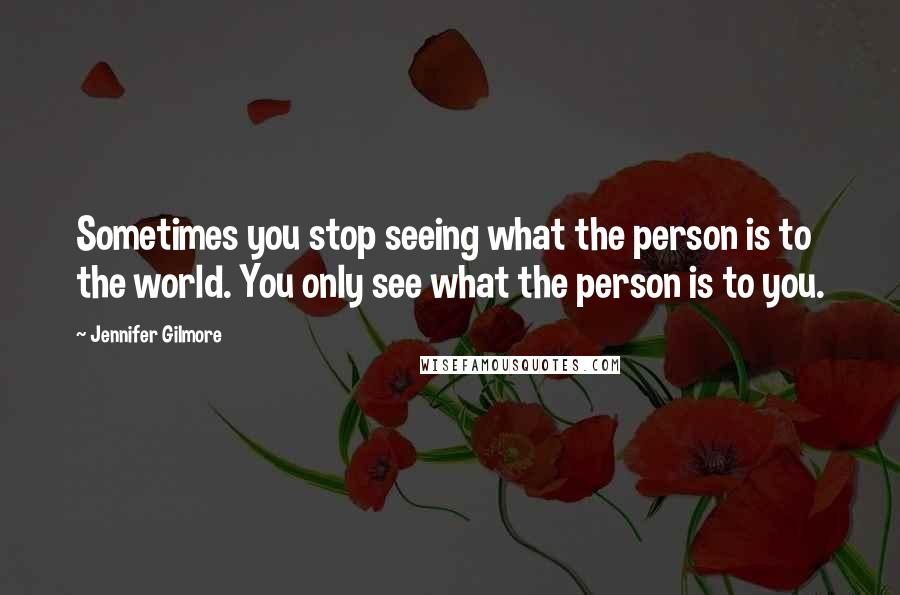 Jennifer Gilmore quotes: Sometimes you stop seeing what the person is to the world. You only see what the person is to you.