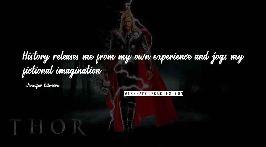 Jennifer Gilmore quotes: History releases me from my own experience and jogs my fictional imagination.