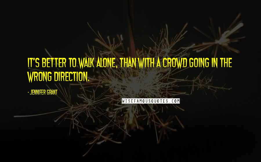 Jennifer Grant quotes: It's better to walk alone, than with a crowd going in the wrong direction.