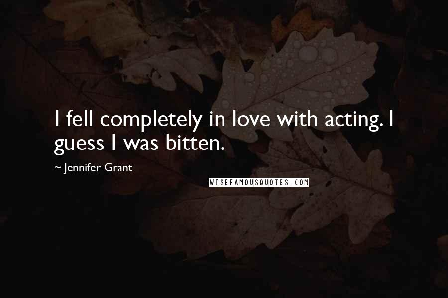 Jennifer Grant quotes: I fell completely in love with acting. I guess I was bitten.