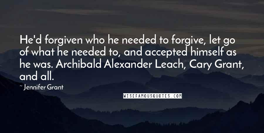 Jennifer Grant quotes: He'd forgiven who he needed to forgive, let go of what he needed to, and accepted himself as he was. Archibald Alexander Leach, Cary Grant, and all.