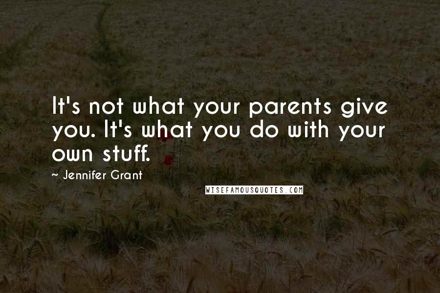 Jennifer Grant quotes: It's not what your parents give you. It's what you do with your own stuff.