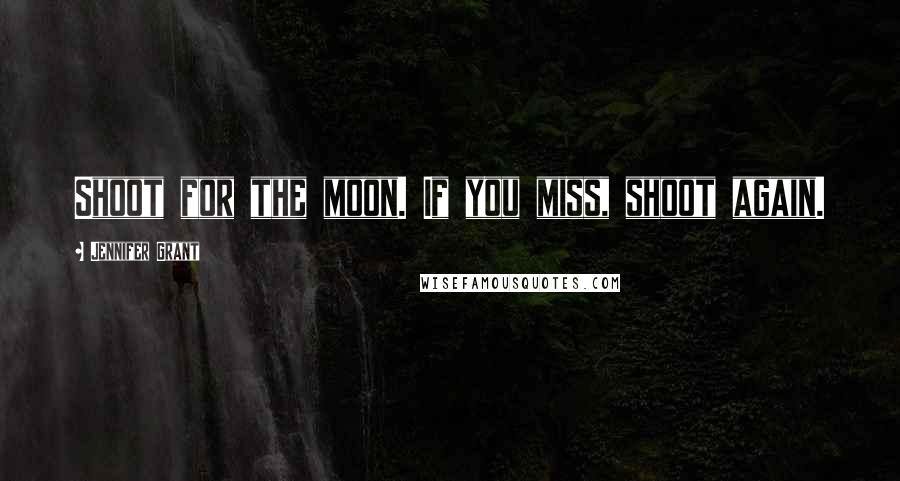 Jennifer Grant quotes: Shoot for the moon. If you miss, shoot again.