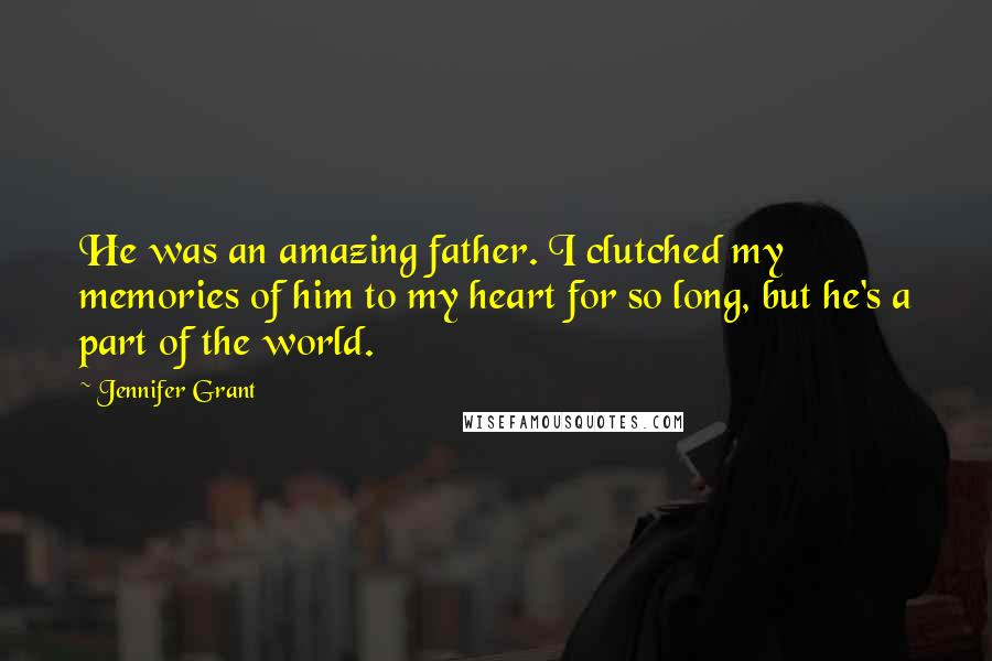 Jennifer Grant quotes: He was an amazing father. I clutched my memories of him to my heart for so long, but he's a part of the world.