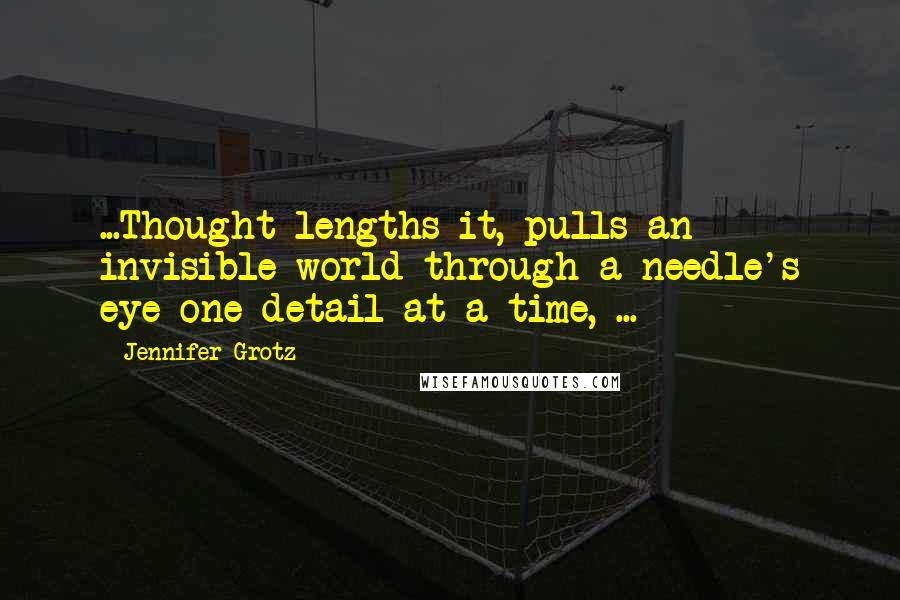 Jennifer Grotz quotes: ...Thought lengths it, pulls an invisible world through a needle's eye one detail at a time, ...