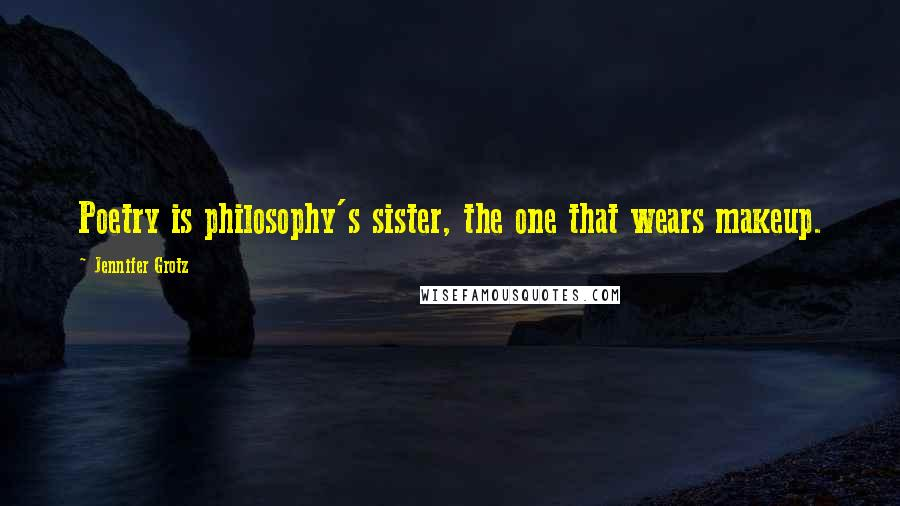 Jennifer Grotz quotes: Poetry is philosophy's sister, the one that wears makeup.