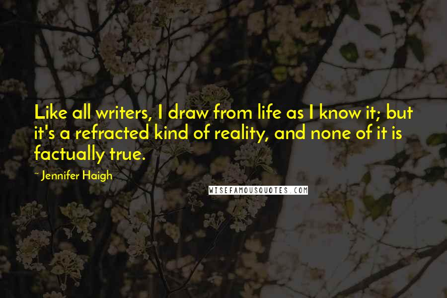 Jennifer Haigh quotes: Like all writers, I draw from life as I know it; but it's a refracted kind of reality, and none of it is factually true.