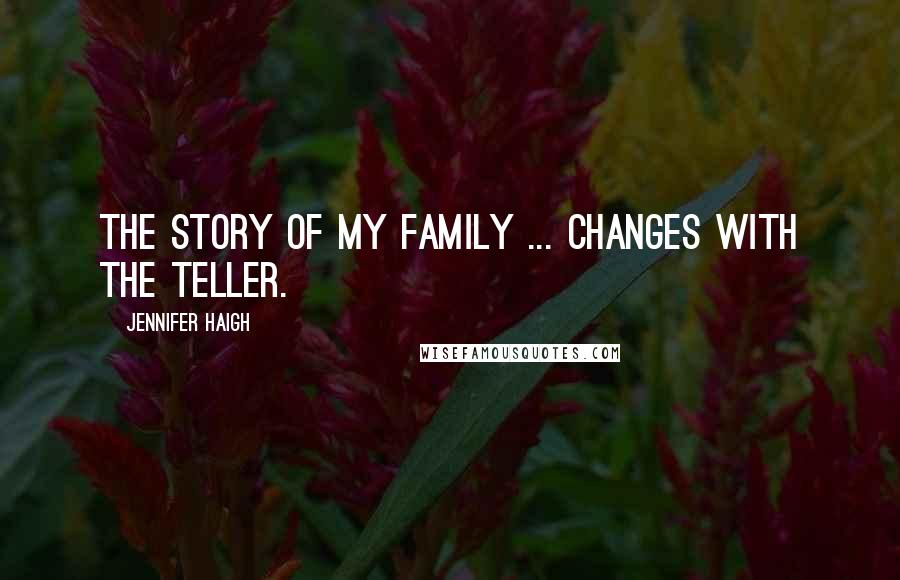 Jennifer Haigh quotes: The story of my family ... changes with the teller.
