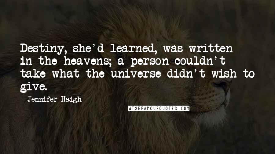 Jennifer Haigh quotes: Destiny, she'd learned, was written in the heavens; a person couldn't take what the universe didn't wish to give.