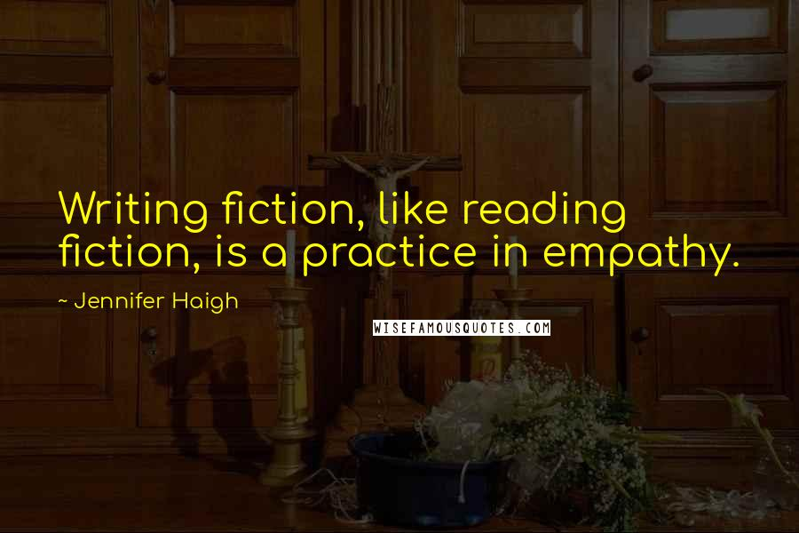 Jennifer Haigh quotes: Writing fiction, like reading fiction, is a practice in empathy.
