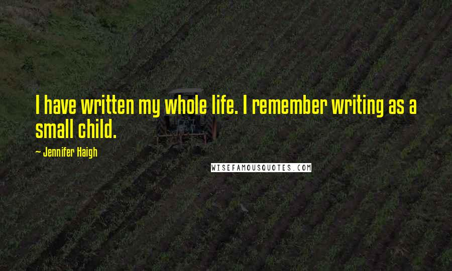 Jennifer Haigh quotes: I have written my whole life. I remember writing as a small child.