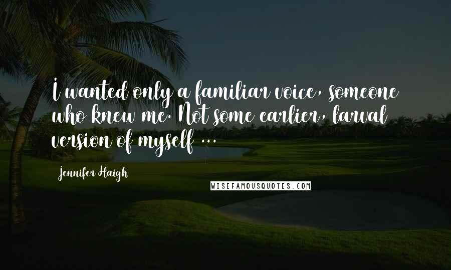 Jennifer Haigh quotes: I wanted only a familiar voice, someone who knew me. Not some earlier, larval version of myself ...
