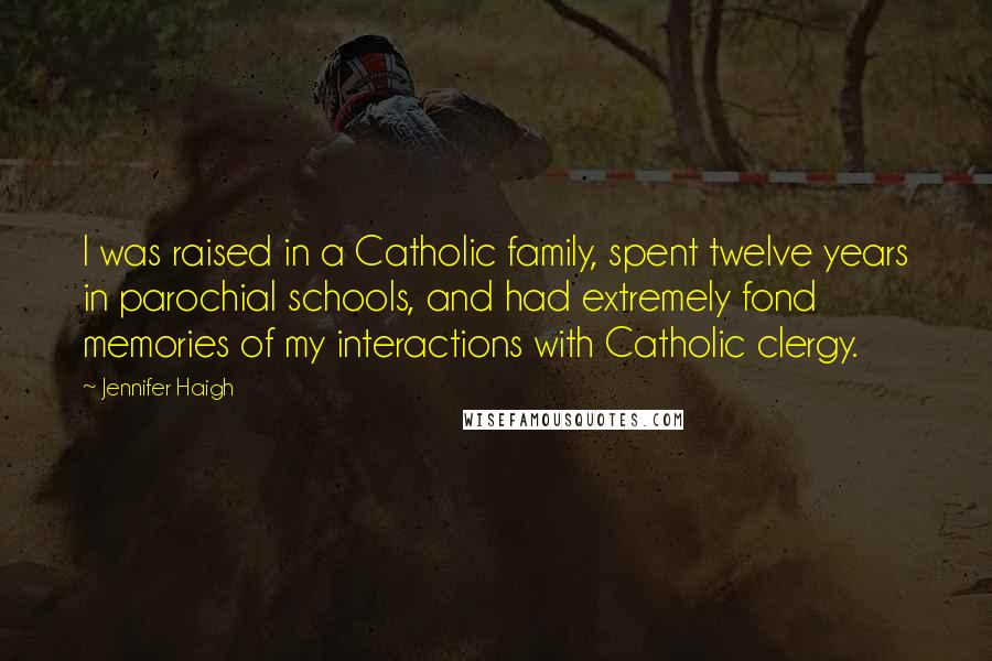Jennifer Haigh quotes: I was raised in a Catholic family, spent twelve years in parochial schools, and had extremely fond memories of my interactions with Catholic clergy.