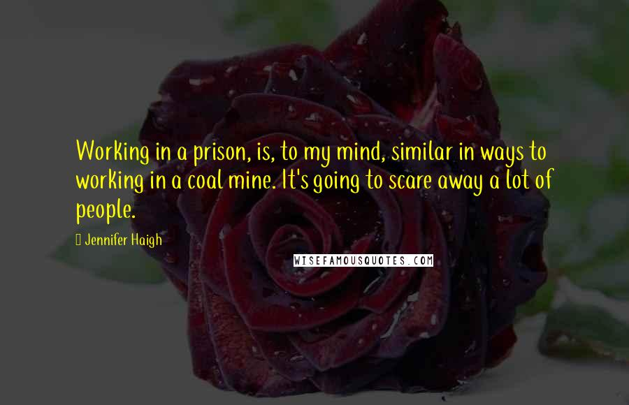 Jennifer Haigh quotes: Working in a prison, is, to my mind, similar in ways to working in a coal mine. It's going to scare away a lot of people.