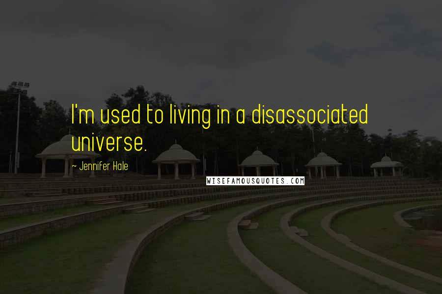 Jennifer Hale quotes: I'm used to living in a disassociated universe.