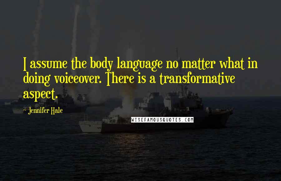 Jennifer Hale quotes: I assume the body language no matter what in doing voiceover. There is a transformative aspect.