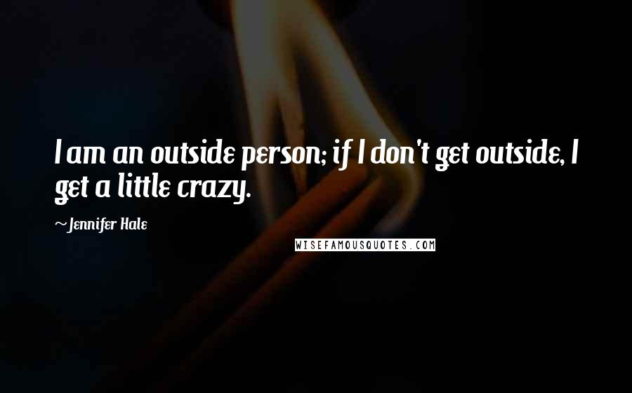 Jennifer Hale quotes: I am an outside person; if I don't get outside, I get a little crazy.