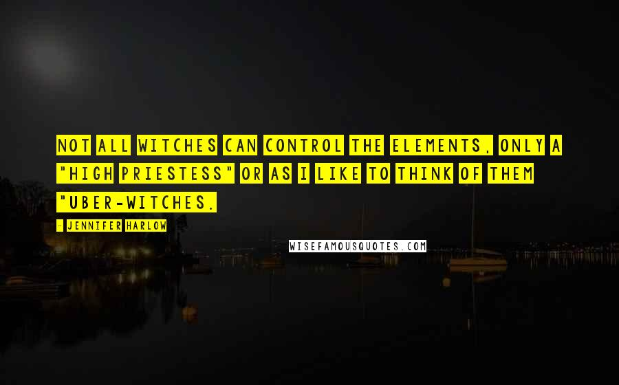 """Jennifer Harlow quotes: Not all witches can control the elements, only a """"high priestess"""" or as I like to think of them """"uber-witches."""