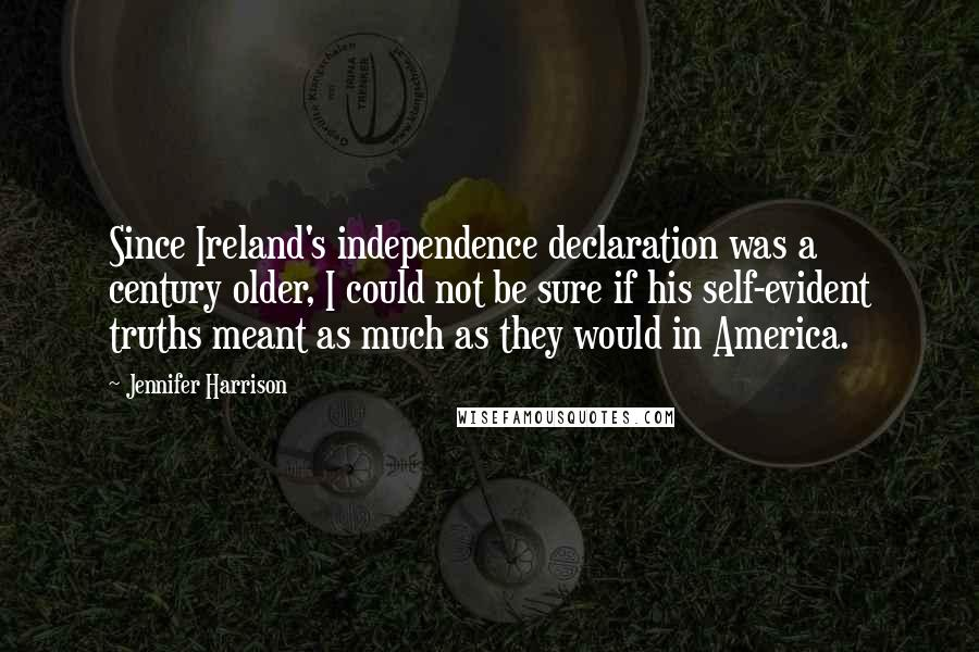 Jennifer Harrison quotes: Since Ireland's independence declaration was a century older, I could not be sure if his self-evident truths meant as much as they would in America.