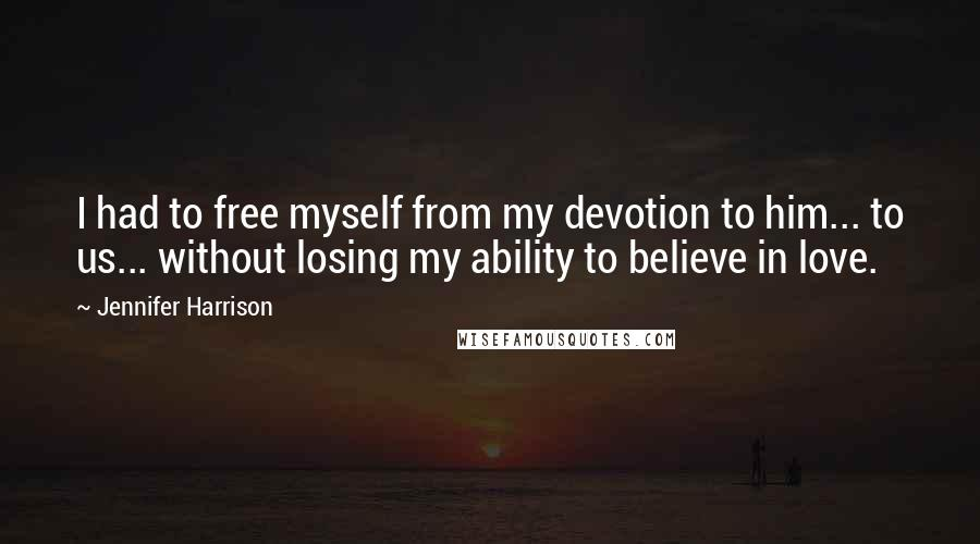 Jennifer Harrison quotes: I had to free myself from my devotion to him... to us... without losing my ability to believe in love.