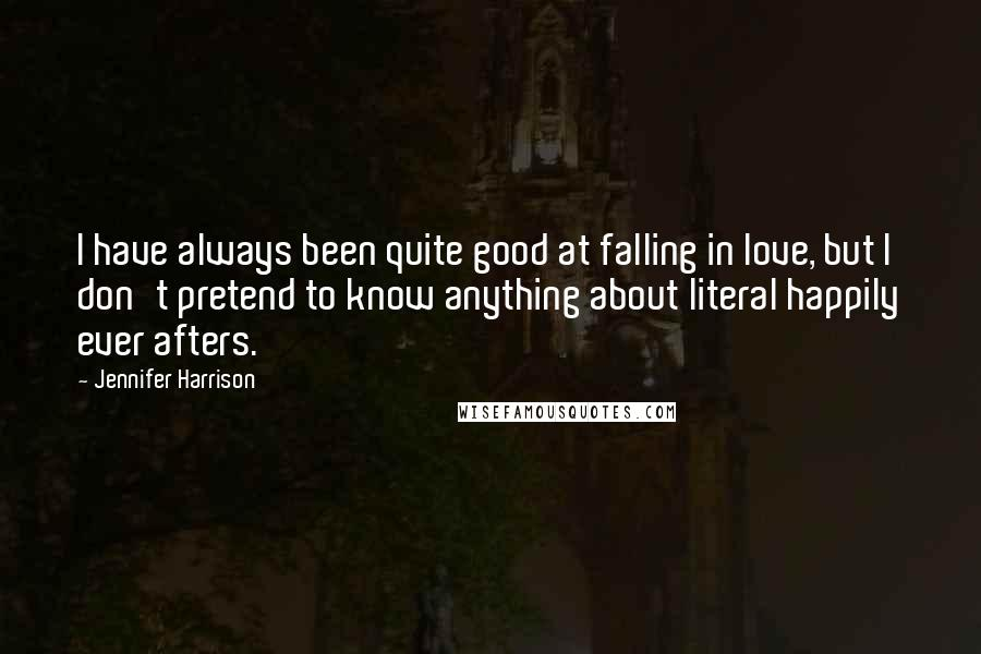Jennifer Harrison quotes: I have always been quite good at falling in love, but I don't pretend to know anything about literal happily ever afters.