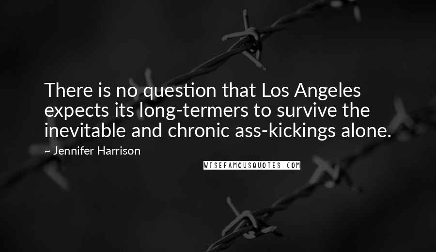 Jennifer Harrison quotes: There is no question that Los Angeles expects its long-termers to survive the inevitable and chronic ass-kickings alone.