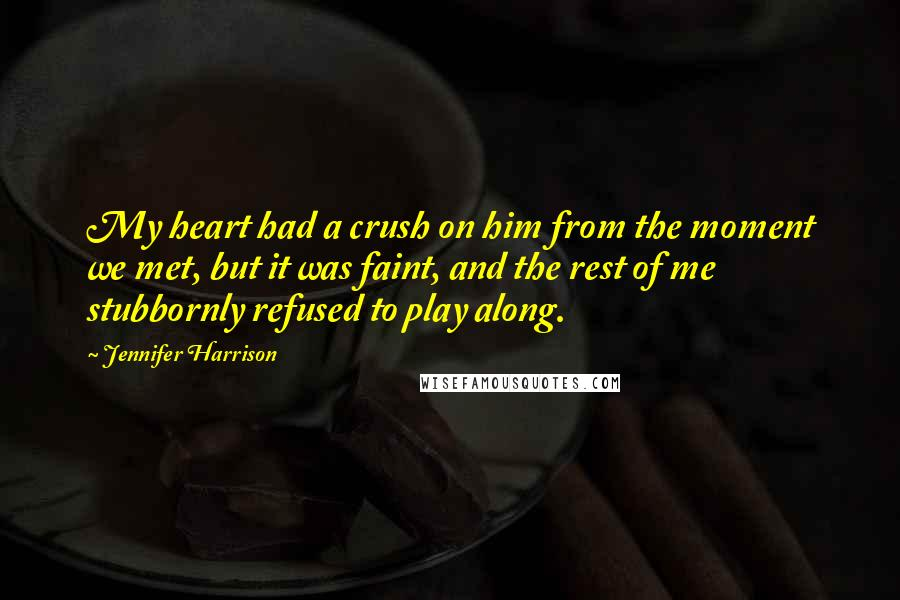 Jennifer Harrison quotes: My heart had a crush on him from the moment we met, but it was faint, and the rest of me stubbornly refused to play along.