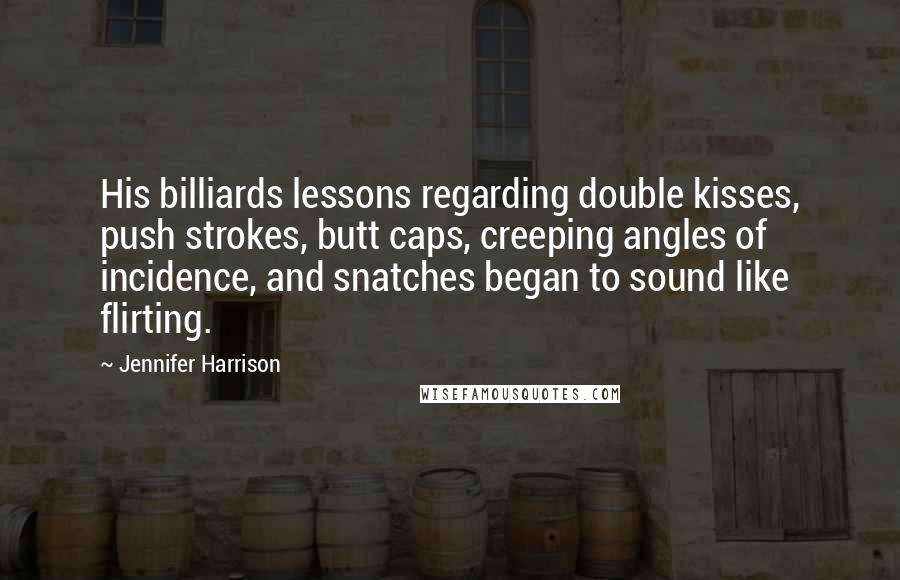 Jennifer Harrison quotes: His billiards lessons regarding double kisses, push strokes, butt caps, creeping angles of incidence, and snatches began to sound like flirting.
