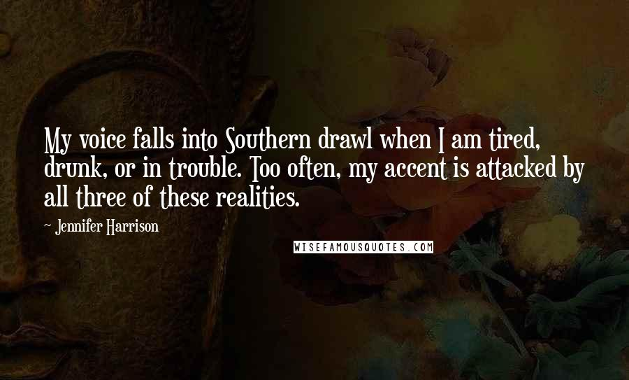 Jennifer Harrison quotes: My voice falls into Southern drawl when I am tired, drunk, or in trouble. Too often, my accent is attacked by all three of these realities.