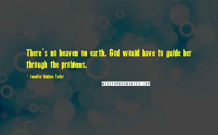 Jennifer Hudson Taylor quotes: There's no heaven on earth. God would have to guide her through the problems.