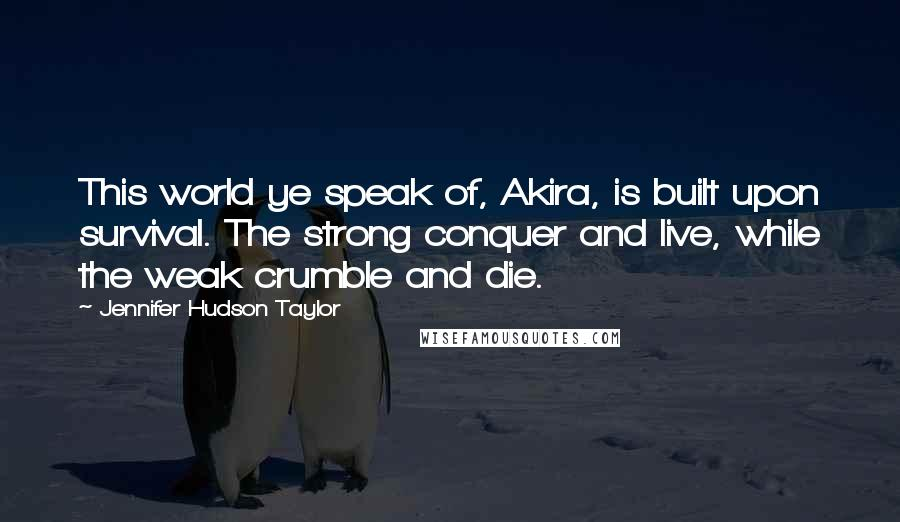 Jennifer Hudson Taylor quotes: This world ye speak of, Akira, is built upon survival. The strong conquer and live, while the weak crumble and die.