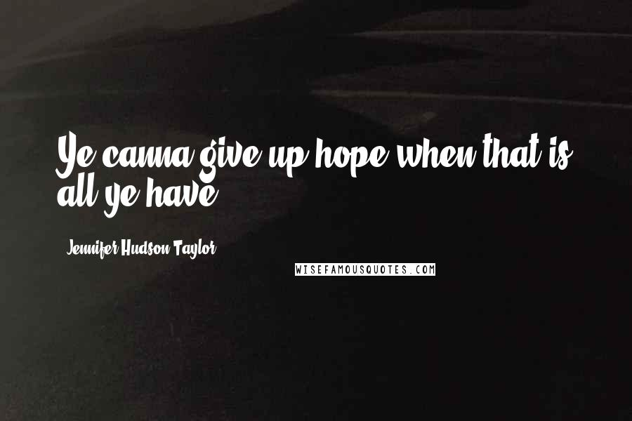 Jennifer Hudson Taylor quotes: Ye canna give up hope when that is all ye have.