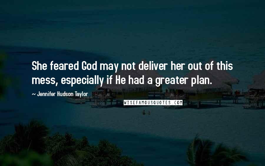 Jennifer Hudson Taylor quotes: She feared God may not deliver her out of this mess, especially if He had a greater plan.