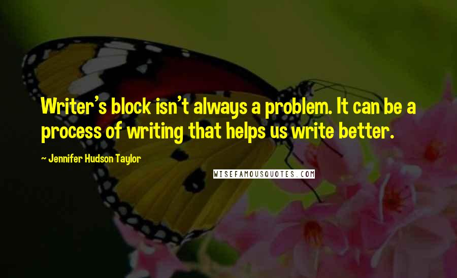 Jennifer Hudson Taylor quotes: Writer's block isn't always a problem. It can be a process of writing that helps us write better.