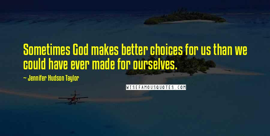 Jennifer Hudson Taylor quotes: Sometimes God makes better choices for us than we could have ever made for ourselves.