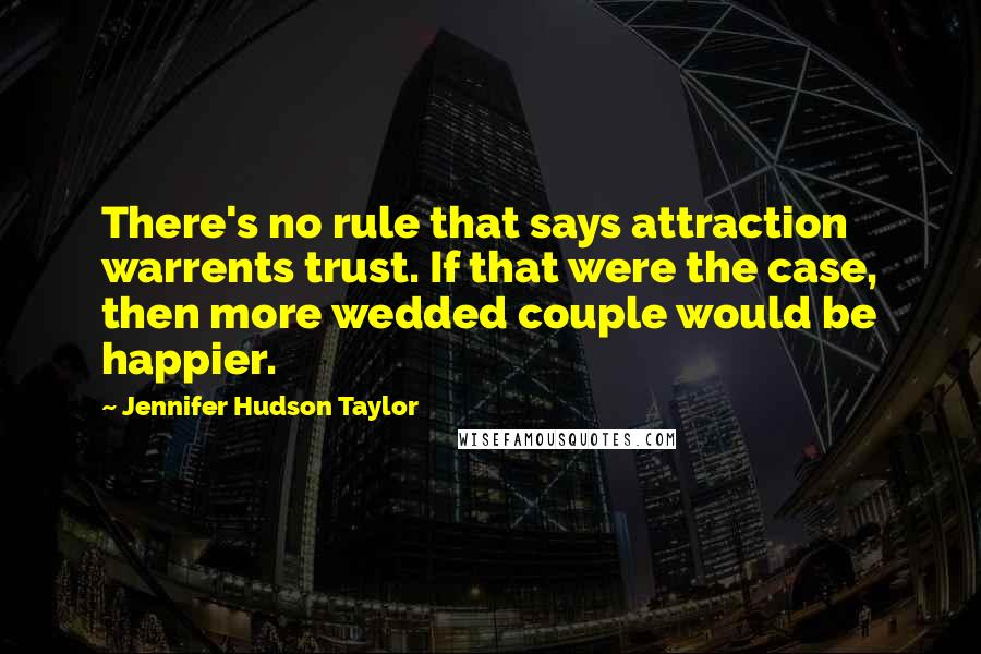 Jennifer Hudson Taylor quotes: There's no rule that says attraction warrents trust. If that were the case, then more wedded couple would be happier.