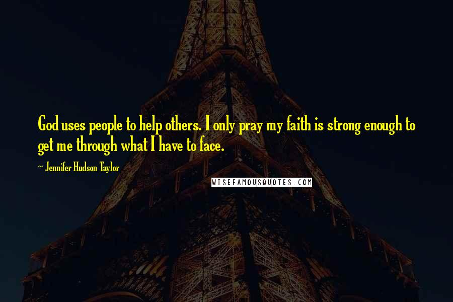 Jennifer Hudson Taylor quotes: God uses people to help others. I only pray my faith is strong enough to get me through what I have to face.
