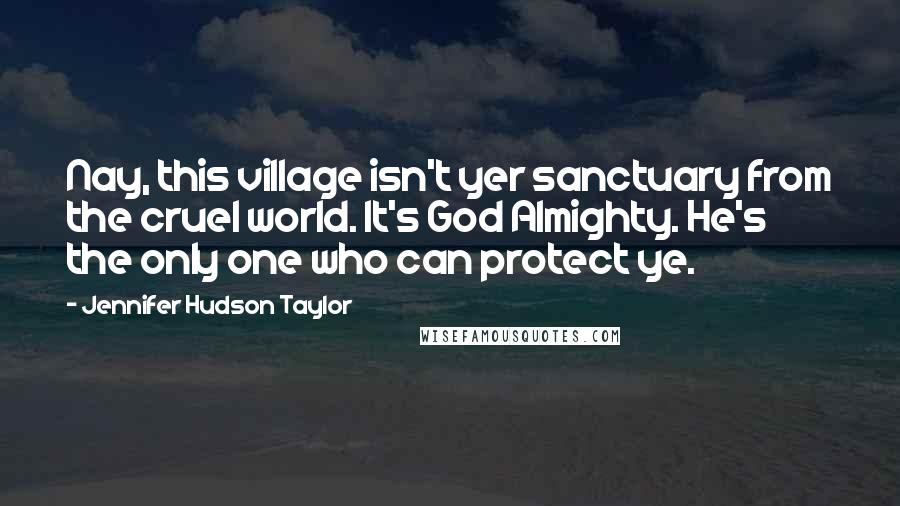 Jennifer Hudson Taylor quotes: Nay, this village isn't yer sanctuary from the cruel world. It's God Almighty. He's the only one who can protect ye.