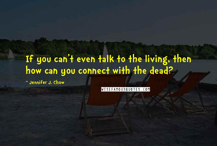 Jennifer J. Chow quotes: If you can't even talk to the living, then how can you connect with the dead?
