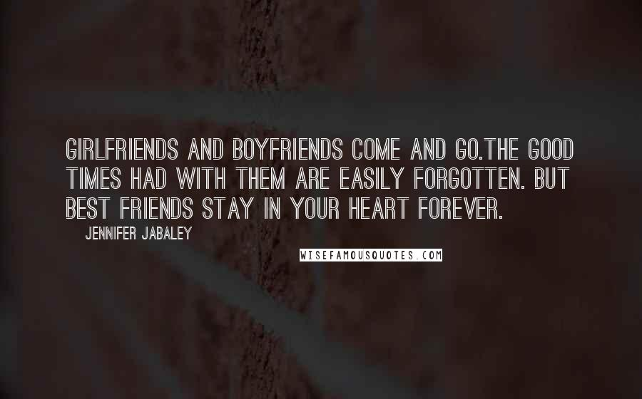 Jennifer Jabaley quotes: Girlfriends and boyfriends come and go.The good times had with them are easily forgotten. But best friends stay in your heart forever.